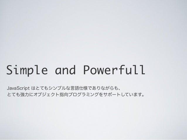 Simple and Powerfull JavaScript はとてもシンプルな言語仕様でありながらも、 とても強力にオブジェクト指向プログラミングをサポートしています。