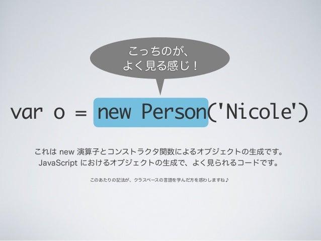 これは new 演算子とコンストラクタ関数によるオブジェクトの生成です。 JavaScript におけるオブジェクトの生成で、よく見られるコードです。 var o = new Person('Nicole') このあたりの記法が、クラスベースの...