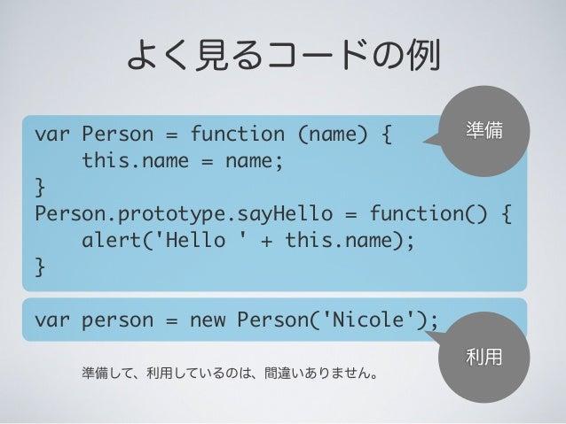 準備 利用 準備して、利用しているのは、間違いありません。 よく見るコードの例 var Person = function (name) { this.name = name; } Person.prototype.sayHello =...
