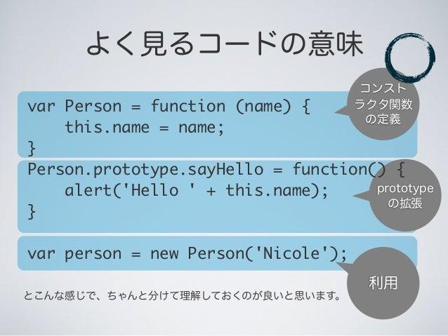 prototype の拡張 コンスト ラクタ関数 の定義 よく見るコードの意味 利用 とこんな感じで、ちゃんと分けて理解しておくのが良いと思います。 var Person = function (name) { this.name = ...