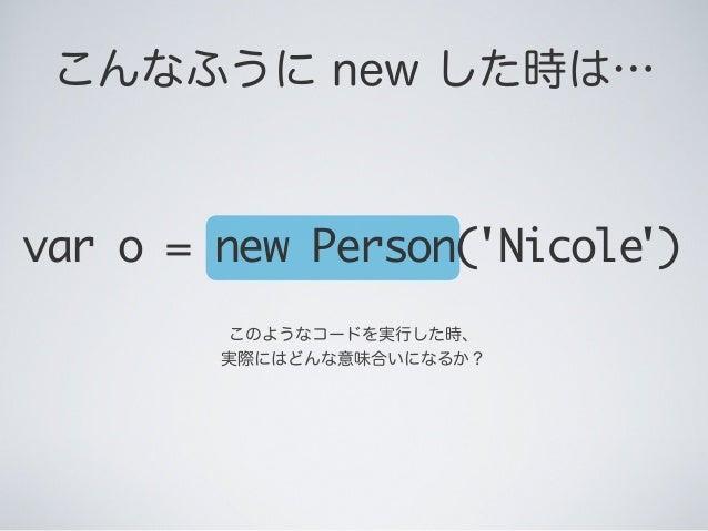 このようなコードを実行した時、 実際にはどんな意味合いになるか? var o = new Person('Nicole') こんなふうに new した時は…