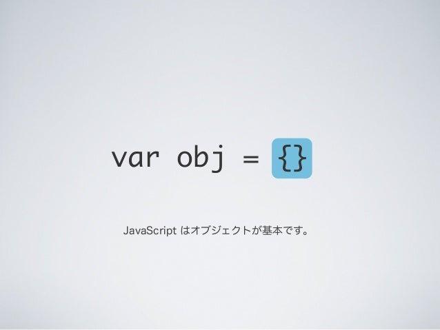 var obj = {} JavaScript はオブジェクトが基本です。