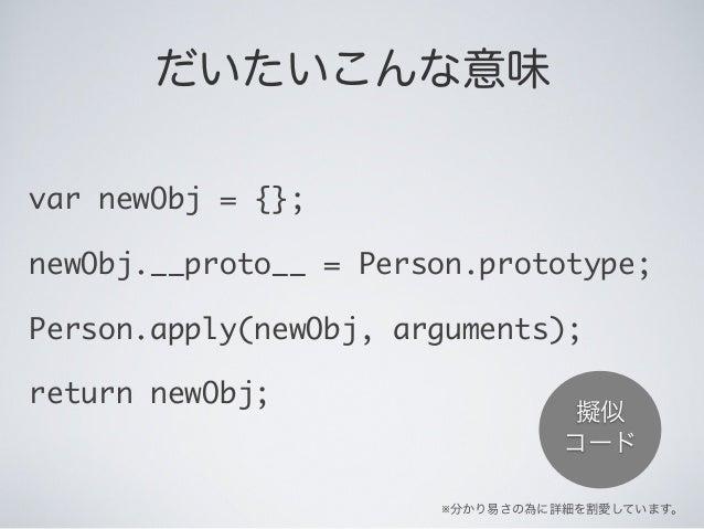 だいたいこんな意味 var newObj = {}; newObj.__proto__ = Person.prototype; Person.apply(newObj, arguments); return newObj; ※分かり易さの為に詳...