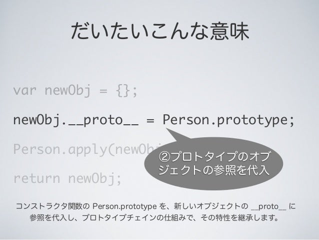 だいたいこんな意味 var newObj = {}; newObj.__proto__ = Person.prototype; Person.apply(newObj, arguments); return newObj; ②プロトタイプのオブ...