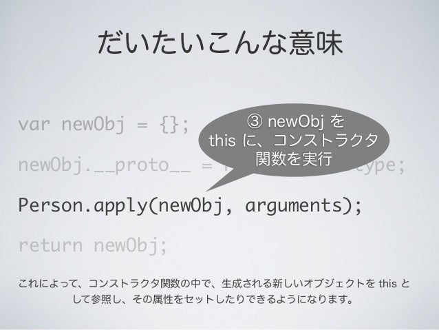 だいたいこんな意味 var newObj = {}; newObj.__proto__ = Person.prototype; Person.apply(newObj, arguments); return newObj; ③ newObj を...
