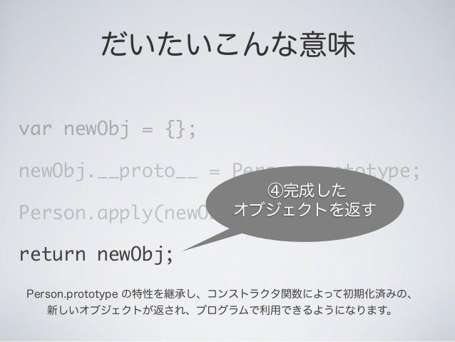 だいたいこんな意味 var newObj = {}; newObj.__proto__ = Person.prototype; Person.apply(newObj, arguments); return newObj; ④完成した オブジェ...