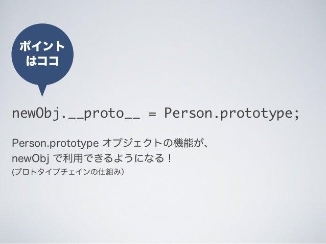 ポイント はココ newObj.__proto__ = Person.prototype; Person.prototype オブジェクトの機能が、 newObj で利用できるようになる! (プロトタイプチェインの仕組み)