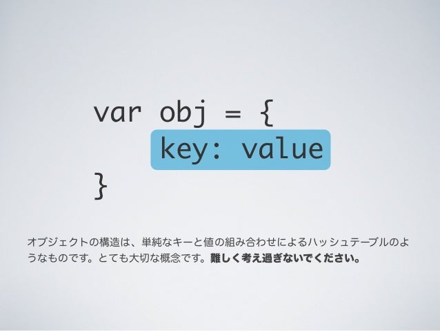 オブジェクトの構造は、単純なキーと値の組み合わせによるハッシュテーブルのよ うなものです。とても大切な概念です。難しく考え過ぎないでください。 var obj = { key: value }