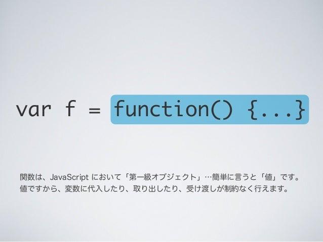 関数は、JavaScript において「第一級オブジェクト」…簡単に言うと「値」です。 値ですから、変数に代入したり、取り出したり、受け渡しが制約なく行えます。 var f = function() {...}