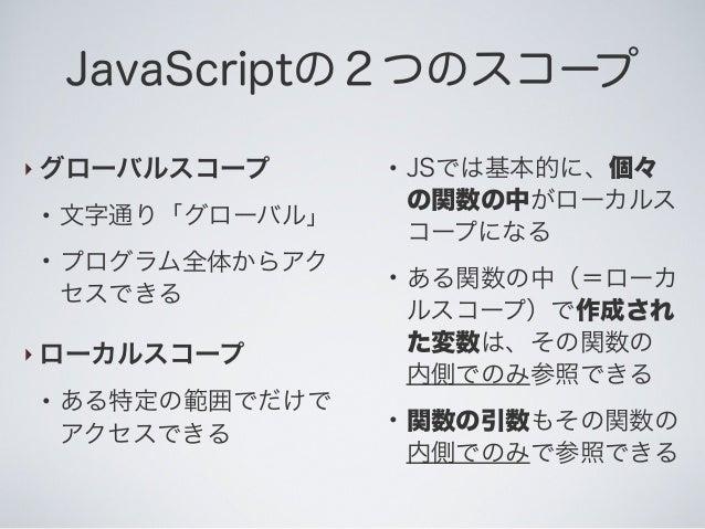 JavaScriptの2つのスコープ ‣ グローバルスコープ ● 文字通り「グローバル」 ● プログラム全体からアク セスできる ‣ ローカルスコープ ● ある特定の範囲でだけで アクセスできる ● JSでは基本的に、個々 の関数の中がローカル...