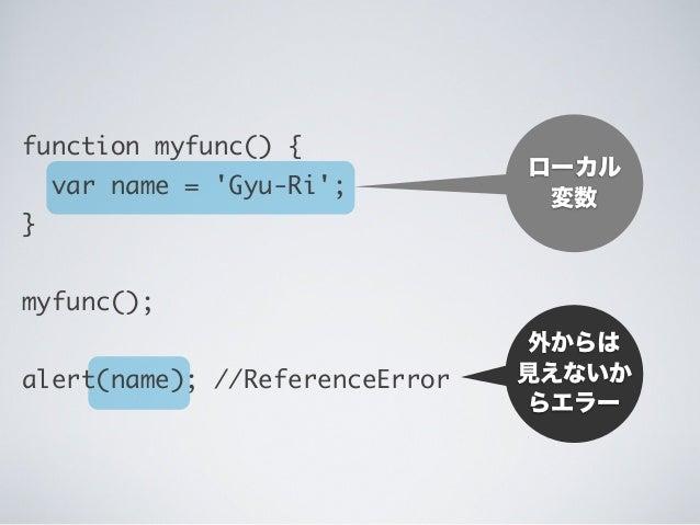 外からは 見えないか らエラー ローカル 変数 function myfunc() { var name = 'Gyu-Ri'; } myfunc(); alert(name); //ReferenceError