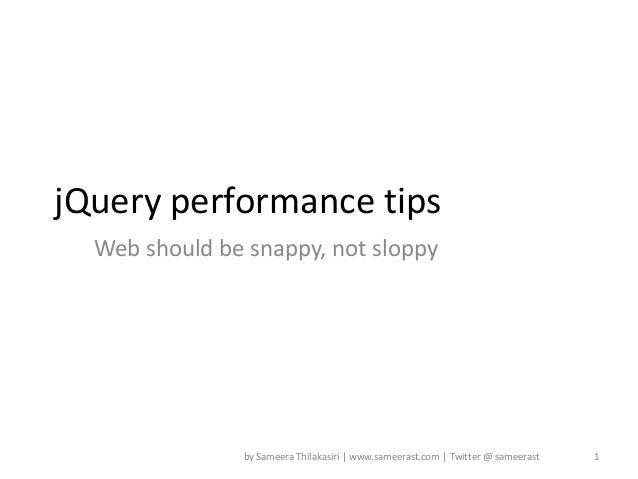 jQuery performance tips  Web should be snappy, not sloppy               by Sameera Thilakasiri | www.sameerast.com | Twitt...