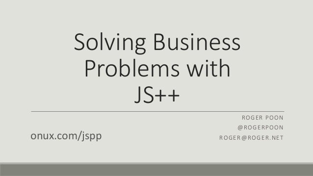 Solving Business Problems with JS++ ROGER POON @ROGERPOON ROGER@ROGER.NETonux.com/jspp