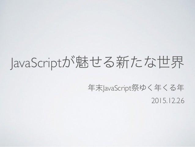JavaScriptが魅せる新たな世界 年末JavaScript祭ゆく年くる年 2015.12.26