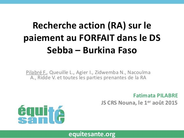 Recherche action (RA) sur le paiement au FORFAIT dans le DS Sebba – Burkina Faso Pilabré F., Queuille L., Agier I., Zidwem...