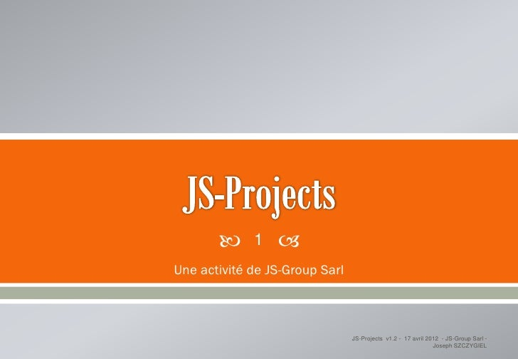      1   Une activité de JS-Group Sarl                                JS-Projects v1.2 - 17 avril 2012 - JS-Group Sarl -...