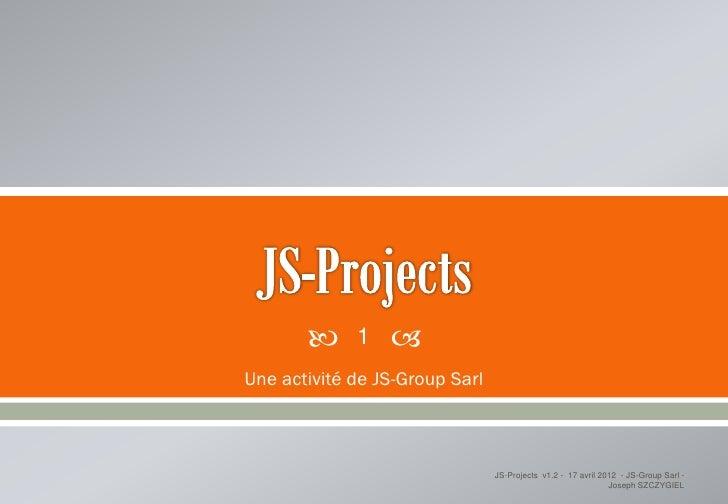      1   Une activité de JS-Group Sarl                                JS-Projects v1.2 - 17 avril 2012 - JS-Group Sarl -...