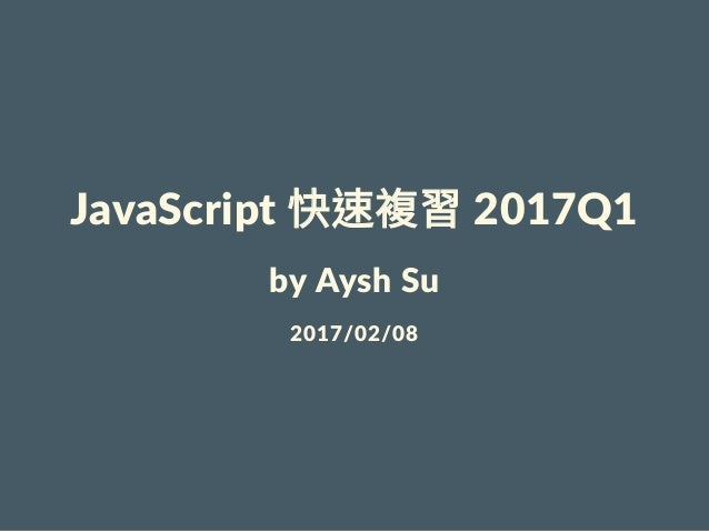 JavaScript快速複習2017Q1 byAyshSu 2017/02/08