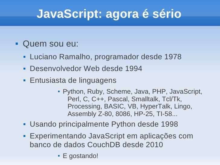 JavaScript: agora é sério   Quem sou eu:       Luciano Ramalho, programador desde 1978       Desenvolvedor Web desde 19...