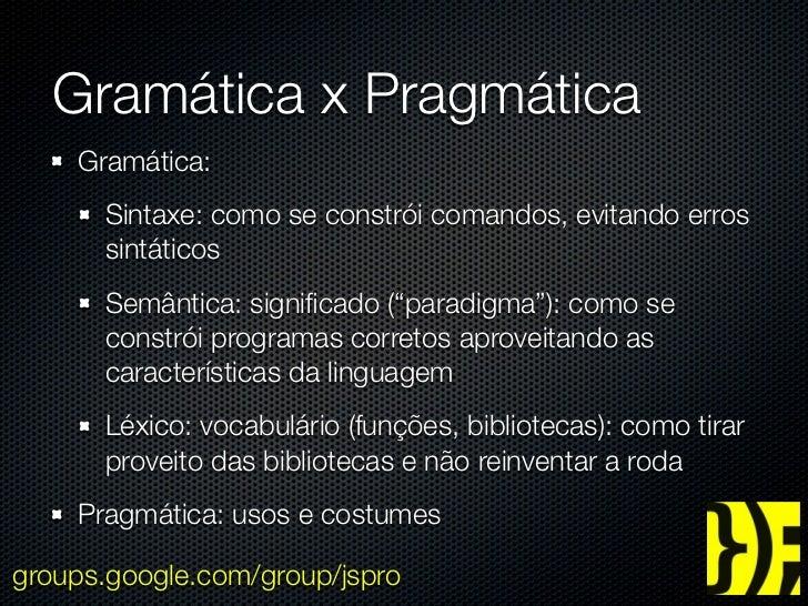 Gramática x Pragmática    Gramática:      Sintaxe: como se constrói comandos, evitando erros      sintáticos      Semântic...