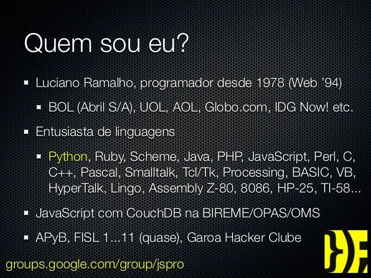 Quem sou eu?    Luciano Ramalho, programador desde 1978 (Web '94)      BOL (Abril S/A), UOL, AOL, Globo.com, IDG Now! etc....