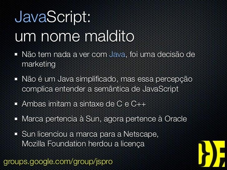 JavaScript:  um nome maldito    Não tem nada a ver com Java, foi uma decisão de    marketing    Não é um Java simplificado,...