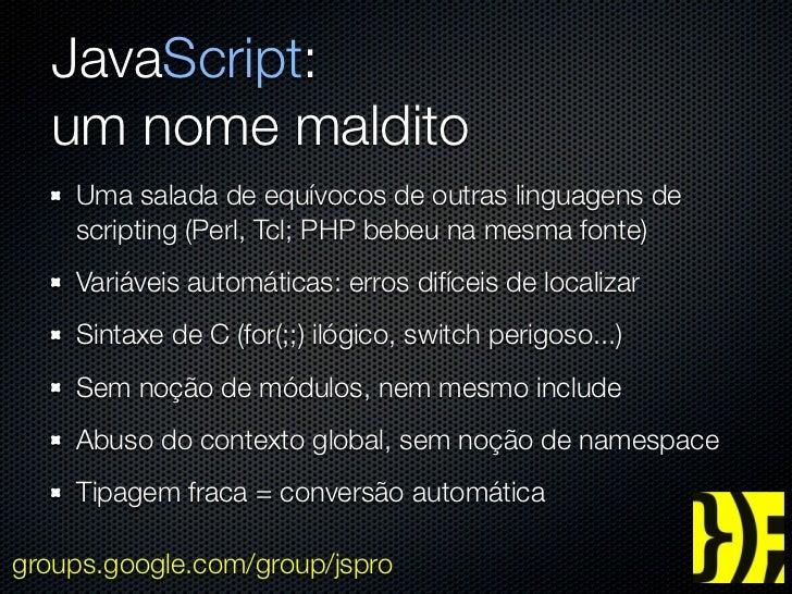 JavaScript:  um nome maldito    Uma salada de equívocos de outras linguagens de    scripting (Perl, Tcl; PHP bebeu na mesm...