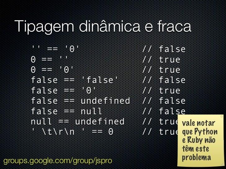 Tipagem dinâmica e fraca        == 0                //   false       0 ==                   //   true       0 == 0        ...