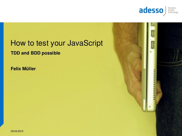 How to test your JavaScriptTDD and BDD possibleFelix Müller29.03.2012