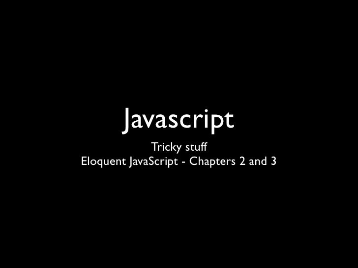 Javascript             Tricky stuffEloquent JavaScript - Chapters 2 and 3