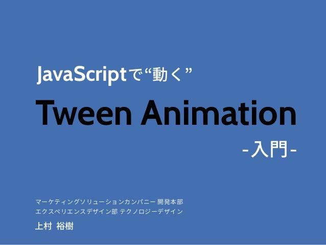 """JavaScript -入門- Tween Animation で マーケティングソリューションカンパニー 開発本部 エクスペリエンスデザイン部 テクノロジーデザイン 上村 裕樹 """"動く"""""""