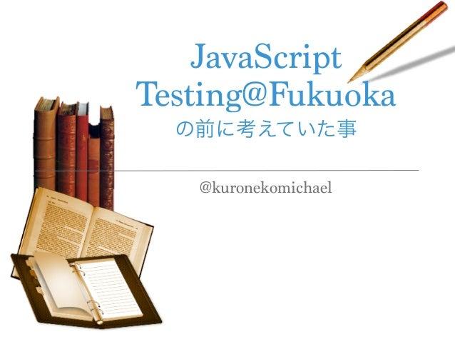 JavaScript Testing@Fukuoka の前に考えていた事 @kuronekomichael