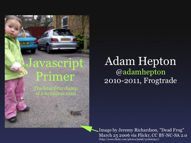 Javascript Primer The brainless dump of a brainless man Adam Hepton @ adamhepton 2010-2011, Frogtrade Image by Jeremy Rich...