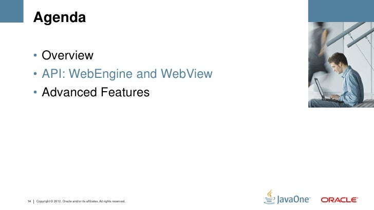 Agenda     • Overview     • API: WebEngine and WebView     • Advanced Features14   Copyright © 2012, Oracle and/or its aff...
