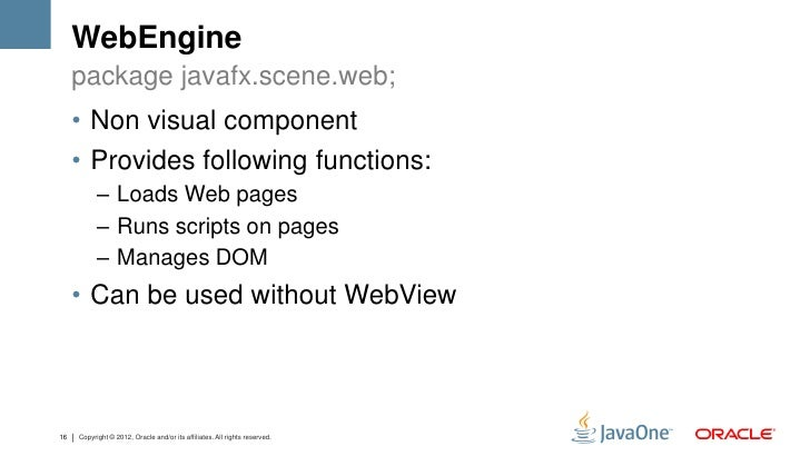 WebEngine     package javafx.scene.web;     • Non visual component     • Provides following functions:           – Loads W...