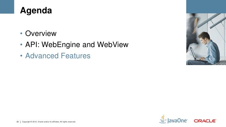 Agenda     • Overview     • API: WebEngine and WebView     • Advanced Features22   Copyright © 2012, Oracle and/or its aff...