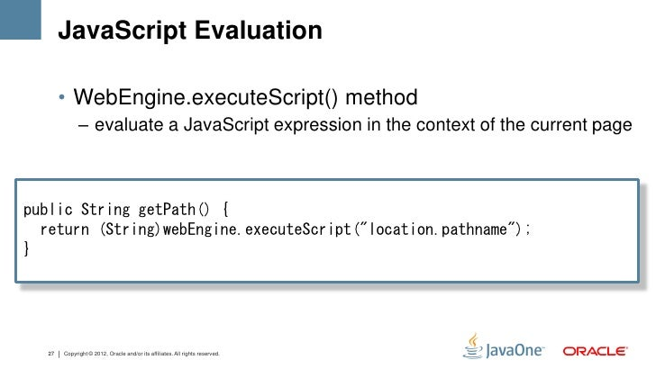JavaScript Evaluation       • WebEngine.executeScript() method             – evaluate a JavaScript expression in the conte...
