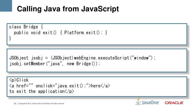 Calling Java from JavaScriptclass Bridge {  public void exit() { Platform.exit(); }}JSObject jsobj = (JSObject)webEngine.e...