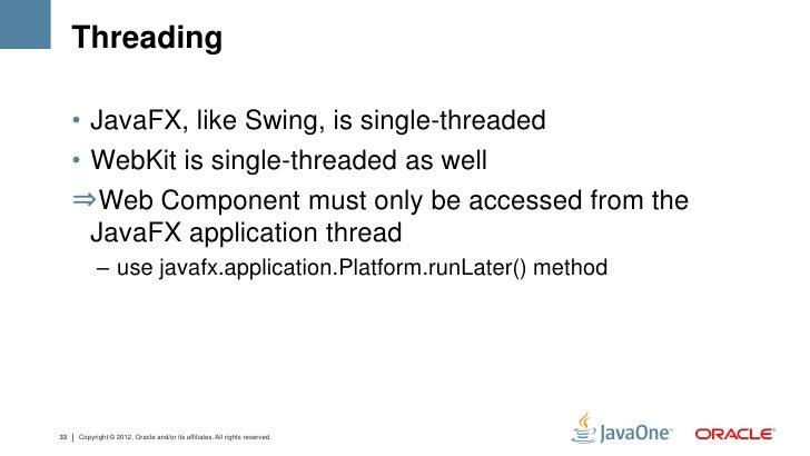 Threading     • JavaFX, like Swing, is single-threaded     • WebKit is single-threaded as well     ⇒Web Component must onl...