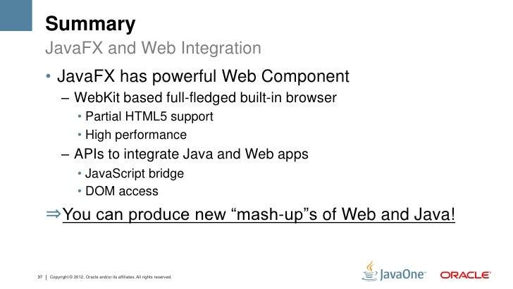 Summary     JavaFX and Web Integration     • JavaFX has powerful Web Component           – WebKit based full-fledged built...