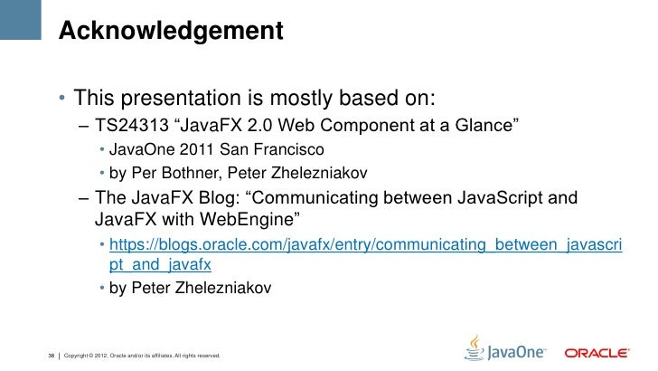"""Acknowledgement     • This presentation is mostly based on:           – TS24313 """"JavaFX 2.0 Web Component at a Glance""""    ..."""