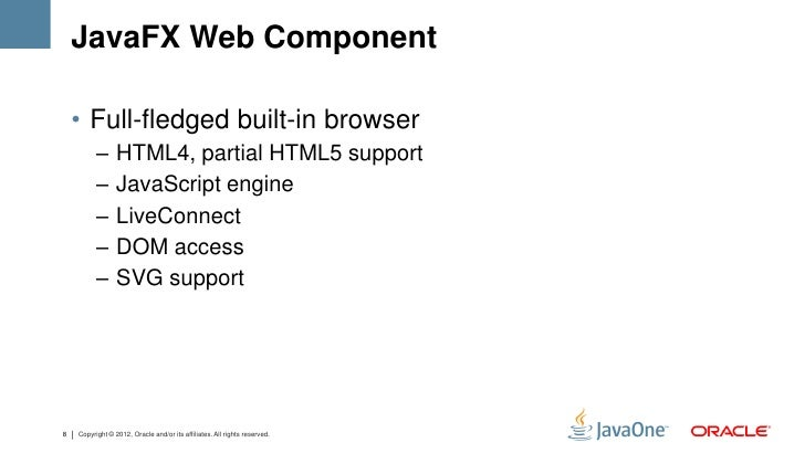 JavaFX Web Component    • Full-fledged built-in browser          –      HTML4, partial HTML5 support          –      JavaS...
