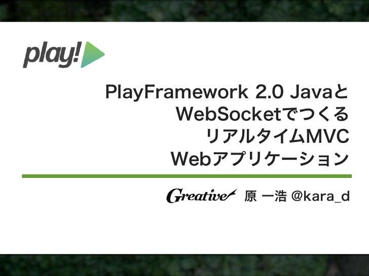 PlayFramework 2.0 Javaと       WebSocketでつくる         リアルタイムMVC       Webアプリケーション             原 一浩 @kara_d