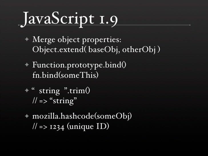 JavaScript 1.9     Merge object properties: ✦     Object.extend( baseObj, otherObj )     Function.prototype.bind() ✦     f...