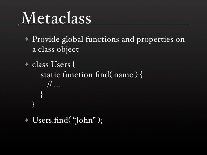 Metaclass     Provide global functions and properties on ✦     a class object     class Users { ✦        static function fi...