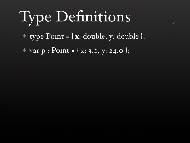 Type Definitions     type Point = { x: double, y: double }; ✦      var p : Point = { x: 3.0, y: 24.0 }; ✦