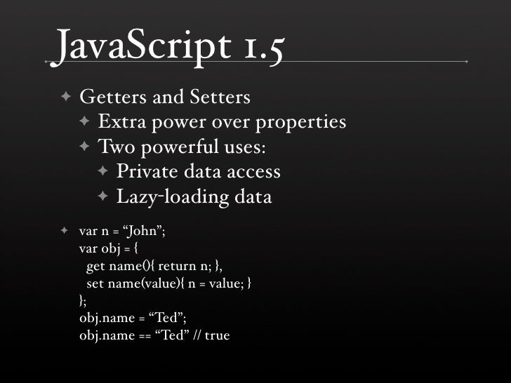 JavaScript 1.5     Getters and Setters ✦     ✦ Extra power over properties     ✦ Two powerful uses:       ✦ Private data a...