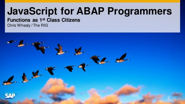 JavaScript for ABAP Programmers Functions as 1st Class Citizens Chris Whealy / The RIG