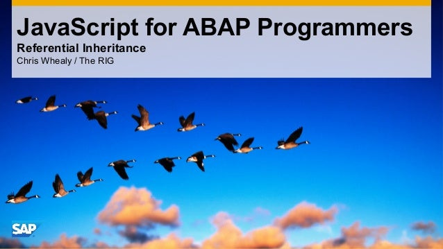 JavaScript for ABAP Programmers Referential Inheritance Chris Whealy / The RIG