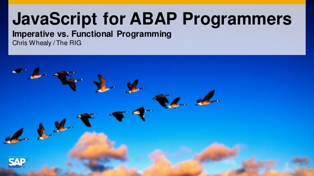 JavaScript for ABAP Programmers Imperative vs. Functional Programming Chris Whealy / The RIG